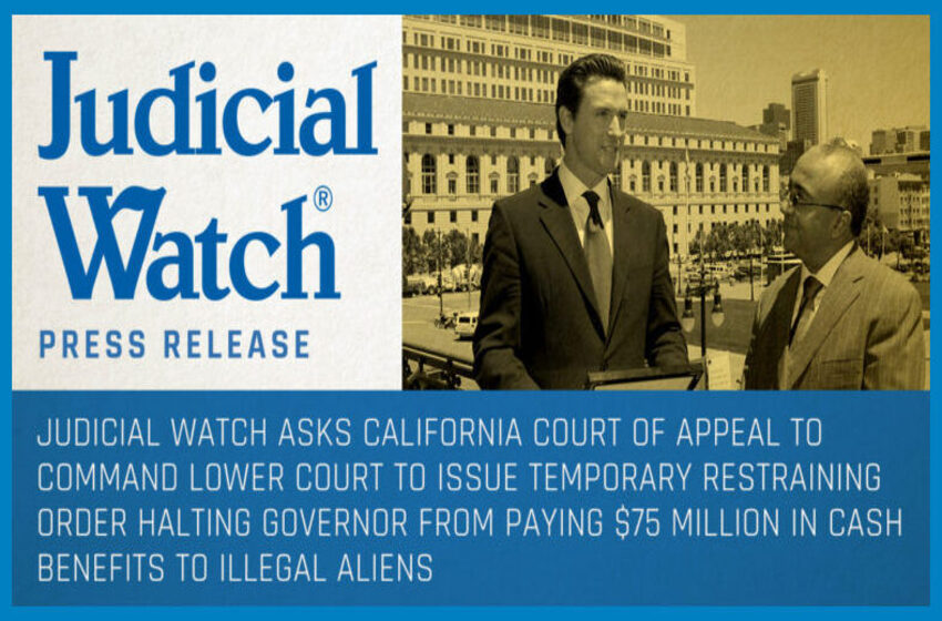 Judicial Watch Asks California Court of Appeal to Command Lower Court to Issue Temporary Restraining Order Halting Governor from Paying $75 Million In Cash Benefits to Illegal Aliens